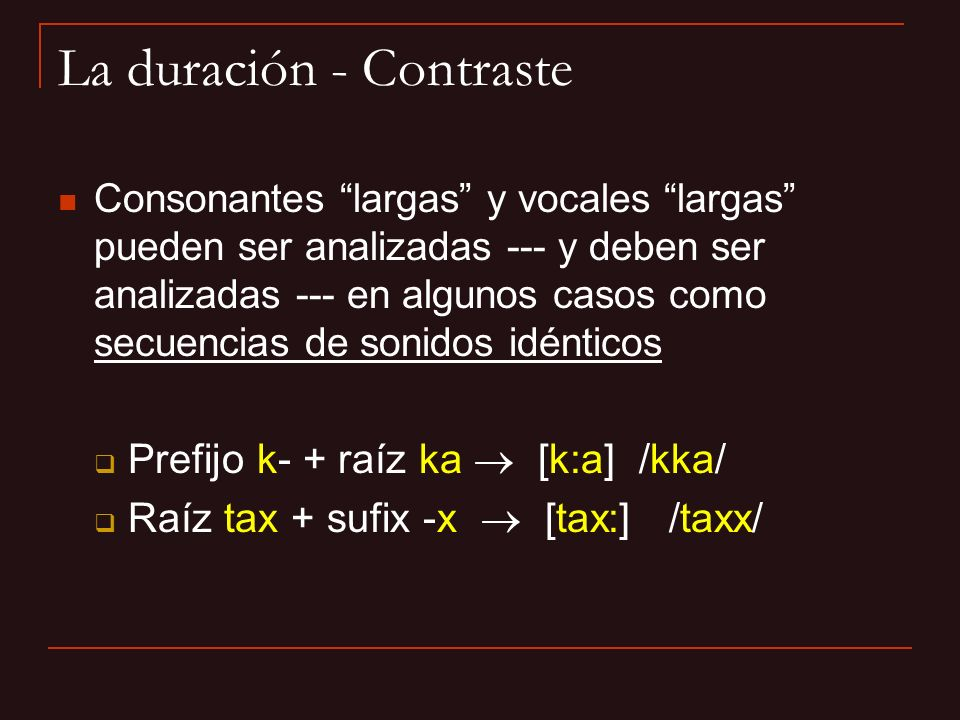 La duración - Contraste Consonantes largas y vocales largas pueden ser analizadas --- y deben ser analizadas --- en algunos casos como secuencias de s