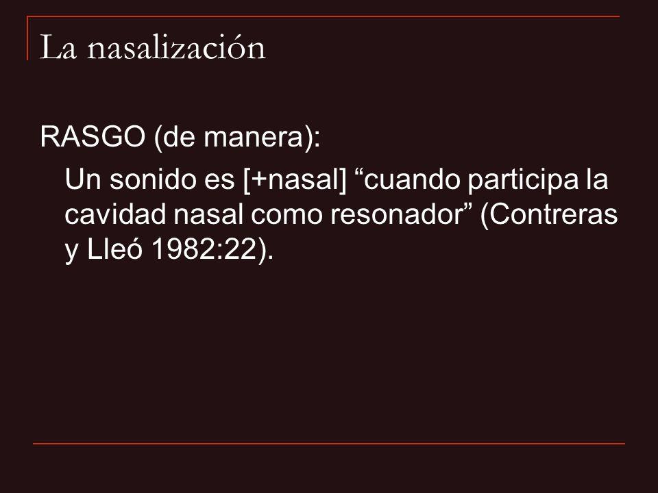 La nasalización RASGO (de manera): Un sonido es [+nasal] cuando participa la cavidad nasal como resonador (Contreras y Lleó 1982:22).