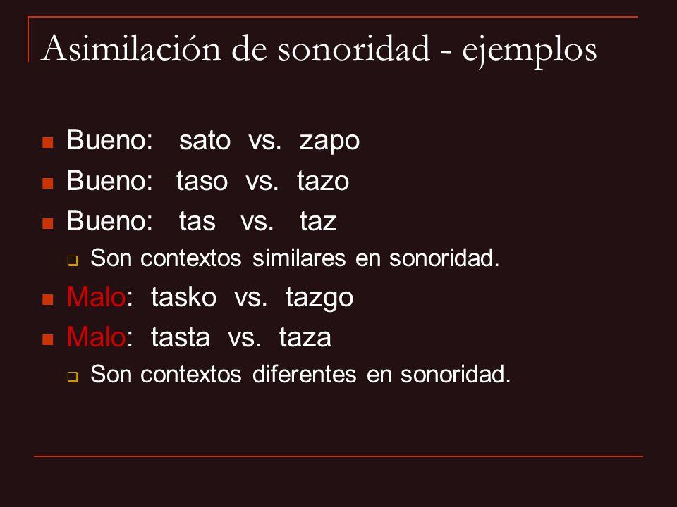 Asimilación de sonoridad - ejemplos Bueno: sato vs. zapo Bueno: taso vs. tazo Bueno: tas vs. taz Son contextos similares en sonoridad. Malo: tasko vs.