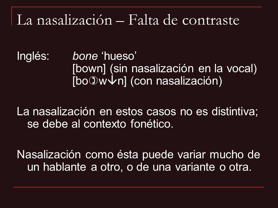 La nasalización – Falta de contraste Inglés:bone hueso [bown] (sin nasalización en la vocal) [bo w n] (con nasalización) La nasalización en estos caso