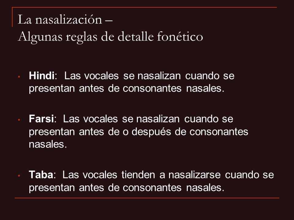 La nasalización – Algunas reglas de detalle fonético Hindi: Las vocales se nasalizan cuando se presentan antes de consonantes nasales. Farsi: Las voca