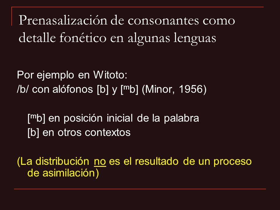 Prenasalización de consonantes como detalle fonético en algunas lenguas Por ejemplo en Witoto: /b/ con alófonos [b] y [ m b] (Minor, 1956) [ m b] en p