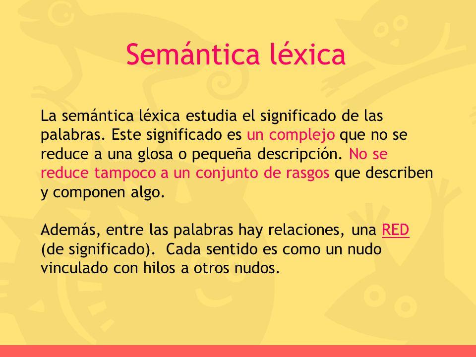 La semántica léxica estudia el significado de las palabras. Este significado es un complejo que no se reduce a una glosa o pequeña descripción. No se