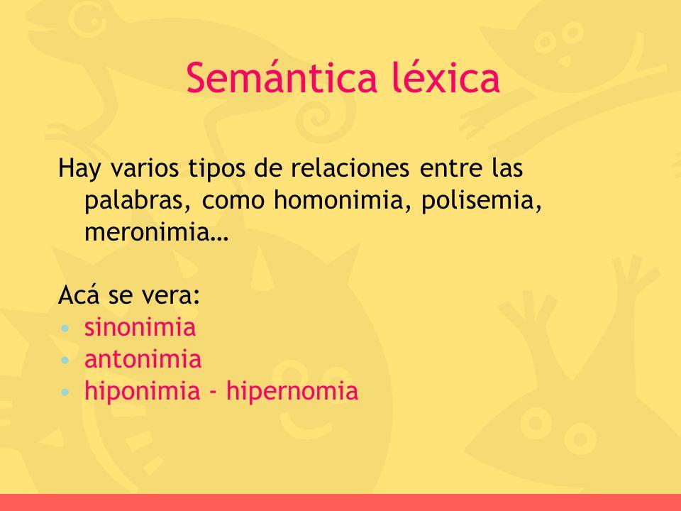 Hay varios tipos de relaciones entre las palabras, como homonimia, polisemia, meronimia… Acá se vera: sinonimia antonimia hiponimia - hipernomia Semán