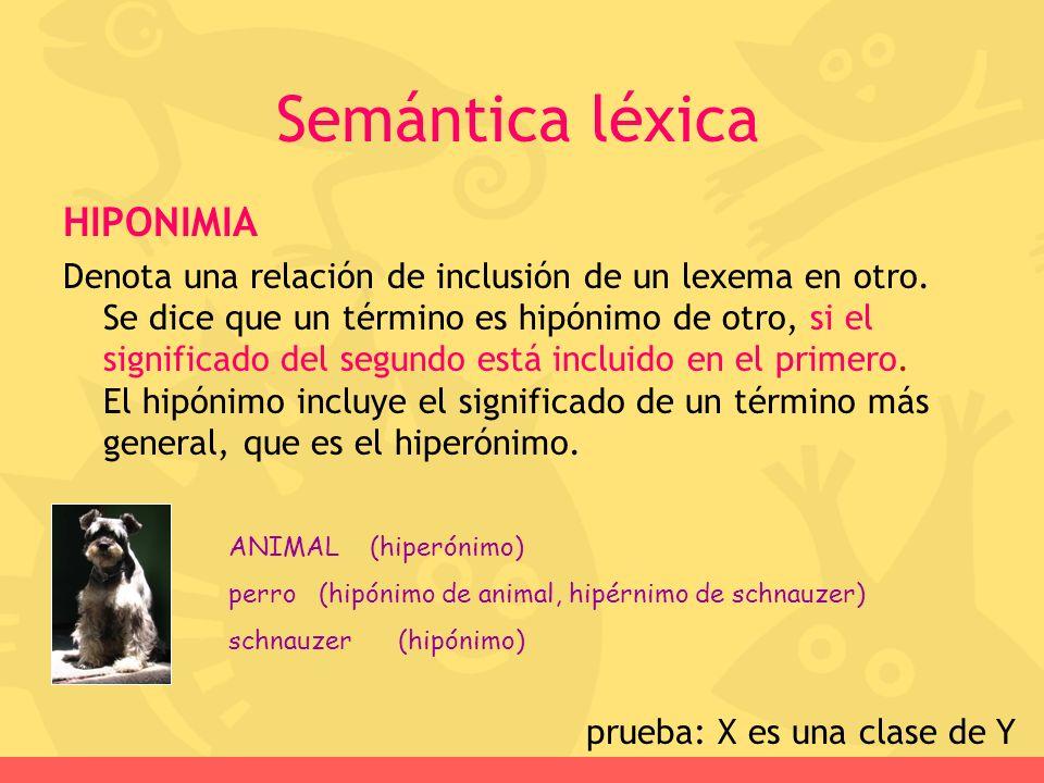 HIPONIMIA Denota una relación de inclusión de un lexema en otro. Se dice que un término es hipónimo de otro, si el significado del segundo está inclui