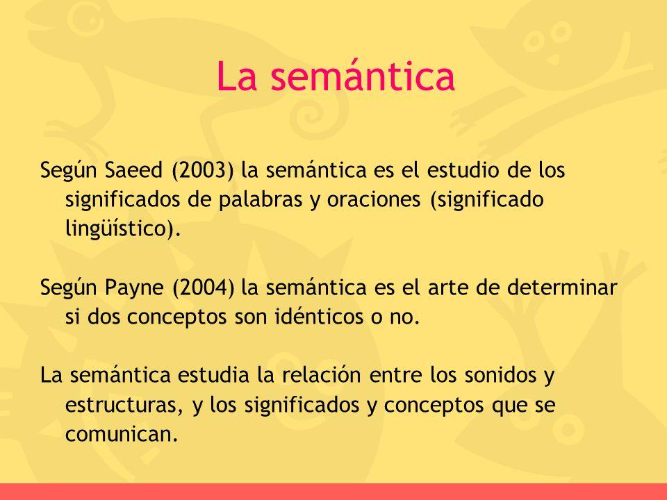 Según Saeed (2003) la semántica es el estudio de los significados de palabras y oraciones (significado lingüístico). Según Payne (2004) la semántica e