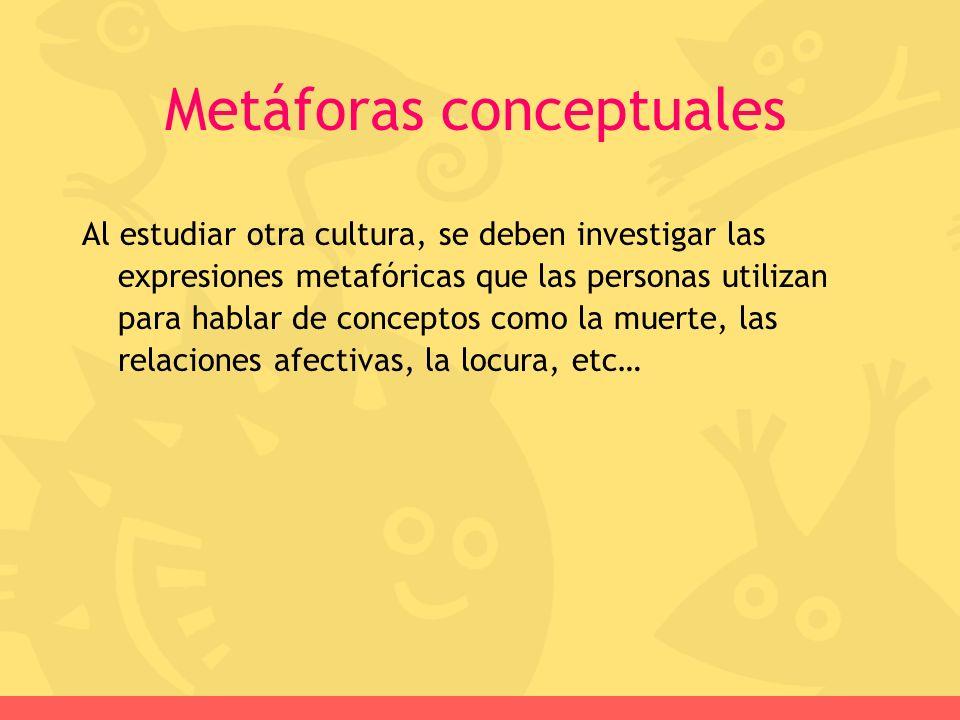 Al estudiar otra cultura, se deben investigar las expresiones metafóricas que las personas utilizan para hablar de conceptos como la muerte, las relac