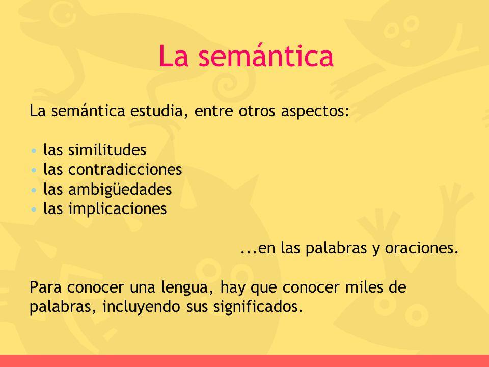 La semántica La semántica estudia, entre otros aspectos: las similitudes las contradicciones las ambigüedades las implicaciones...en las palabras y or