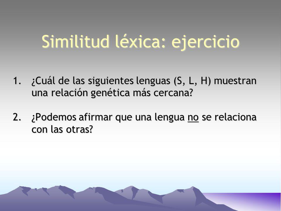 Similitud léxica: ejercicio 1.¿Cuál de las siguientes lenguas (S, L, H) muestran una relación genética más cercana? 2.¿Podemos afirmar que una lengua