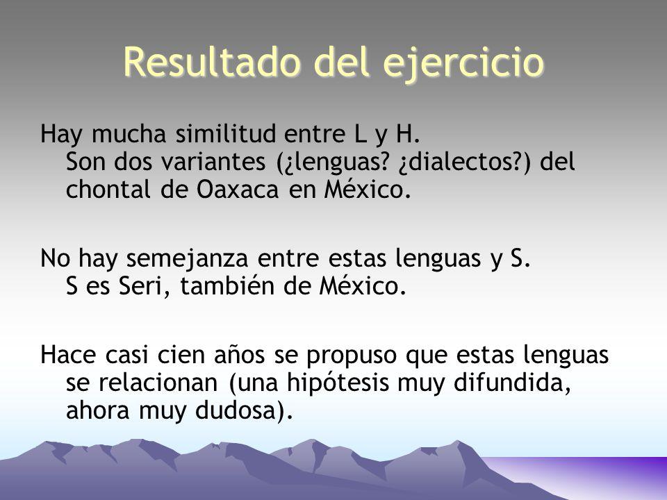 Hay mucha similitud entre L y H. Son dos variantes (¿lenguas? ¿dialectos?) del chontal de Oaxaca en México. No hay semejanza entre estas lenguas y S.
