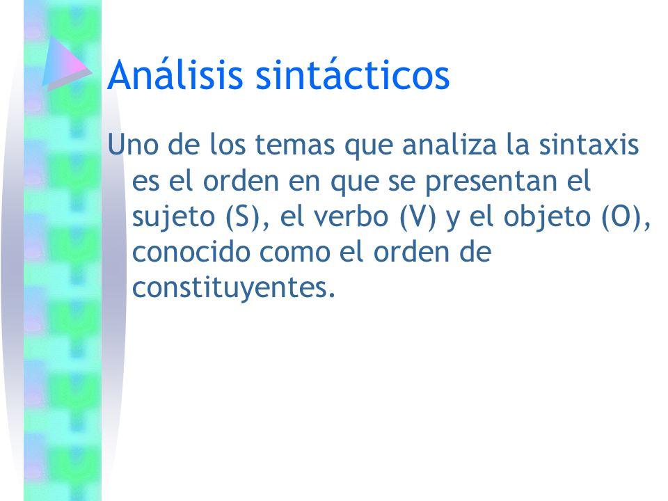 Análisis sintácticos Uno de los temas que analiza la sintaxis es el orden en que se presentan el sujeto (S), el verbo (V) y el objeto (O), conocido co