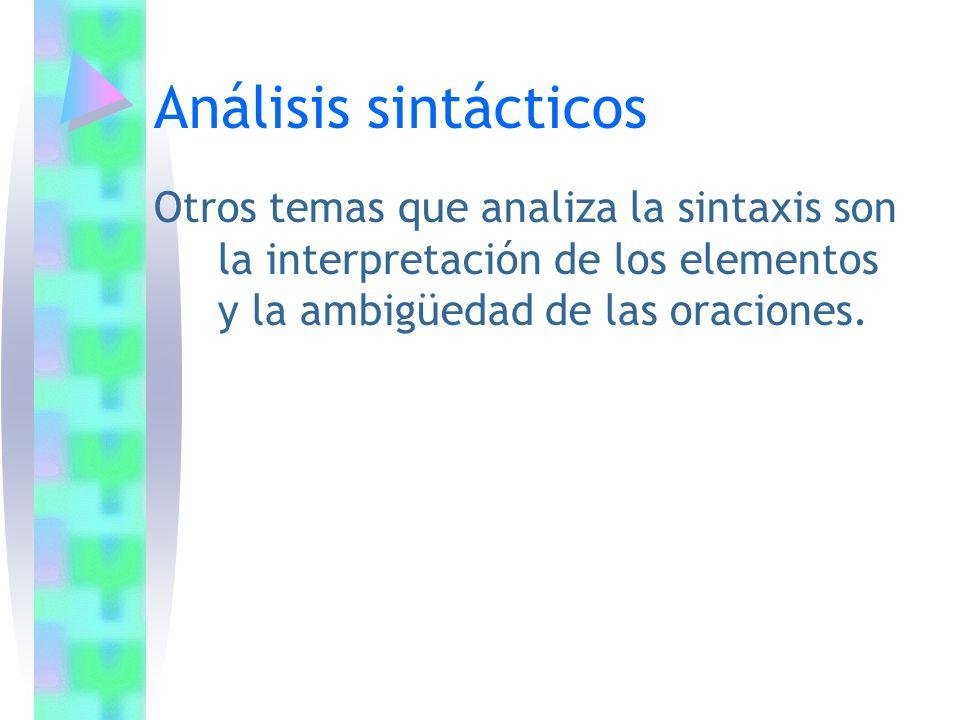 Análisis sintácticos Otros temas que analiza la sintaxis son la interpretación de los elementos y la ambigüedad de las oraciones.