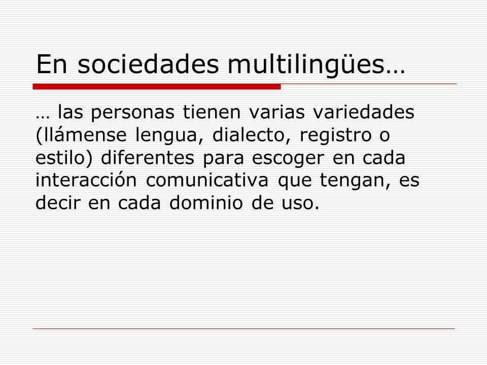 En sociedades multilingües… … las personas tienen varias variedades (llámense lengua, dialecto, registro o estilo) diferentes para escoger en cada int