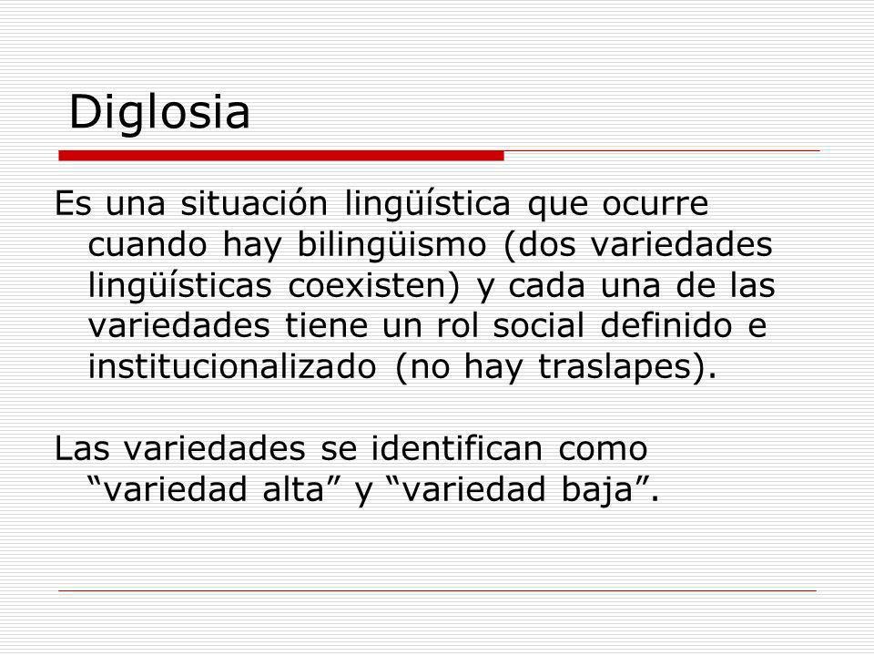 Diglosia Es una situación lingüística que ocurre cuando hay bilingüismo (dos variedades lingüísticas coexisten) y cada una de las variedades tiene un