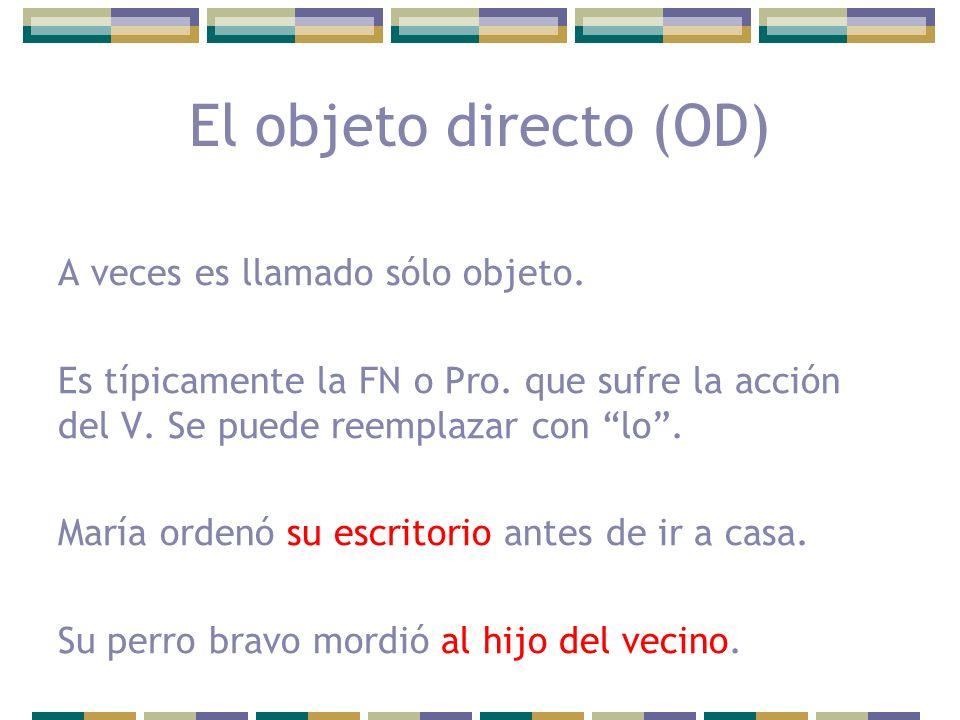 El objeto directo (OD) A veces es llamado sólo objeto. Es típicamente la FN o Pro. que sufre la acción del V. Se puede reemplazar con lo. María ordenó