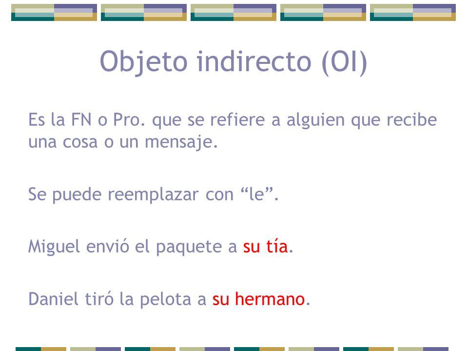 Objeto indirecto (OI) Es la FN o Pro. que se refiere a alguien que recibe una cosa o un mensaje. Se puede reemplazar con le. Miguel envió el paquete a