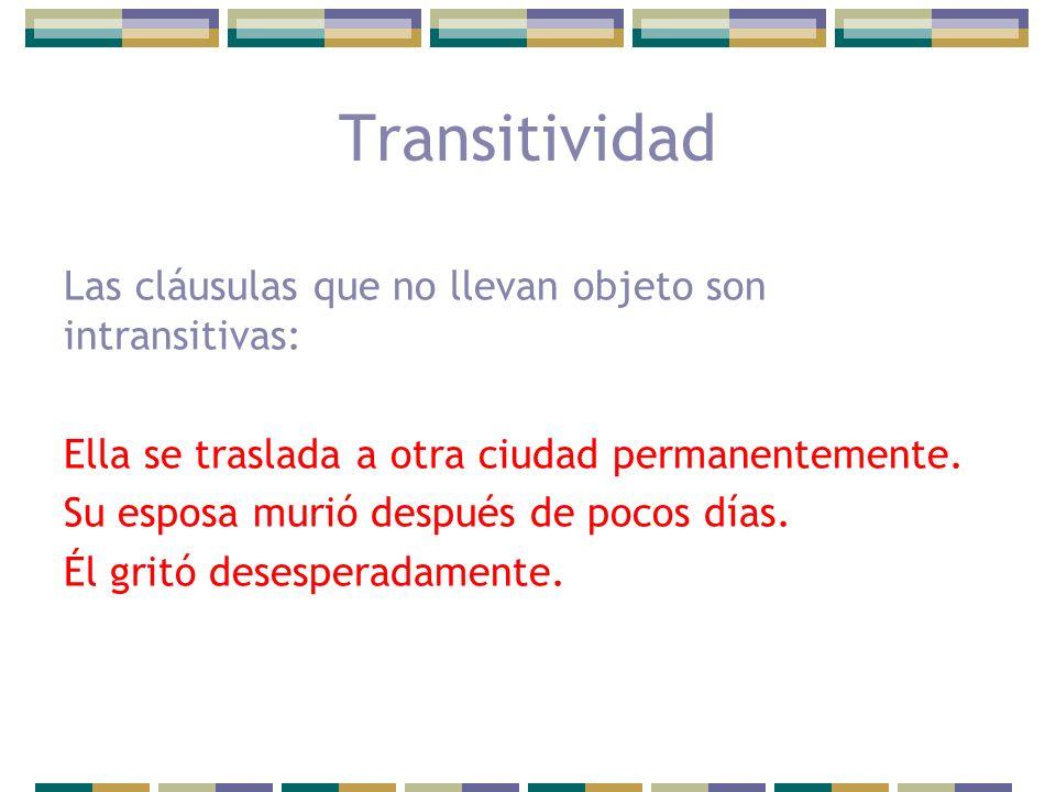 Transitividad Las cláusulas que no llevan objeto son intransitivas: Ella se traslada a otra ciudad permanentemente. Su esposa murió después de pocos d