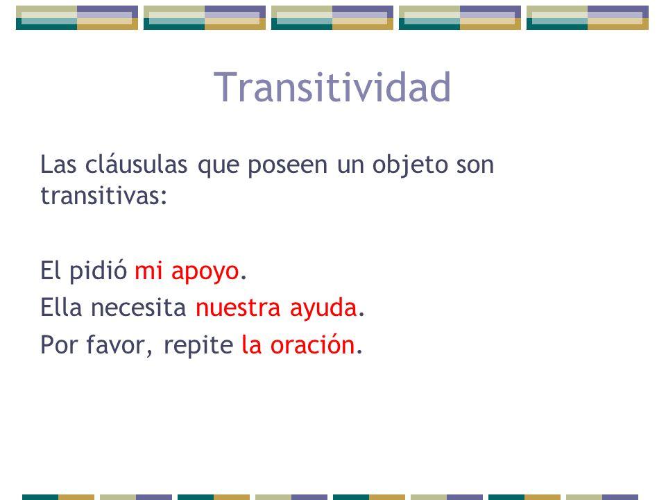 Las cláusulas que poseen un objeto son transitivas: El pidió mi apoyo. Ella necesita nuestra ayuda. Por favor, repite la oración. Transitividad