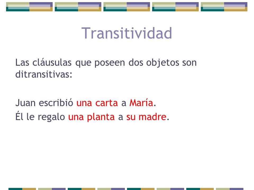Las cláusulas que poseen dos objetos son ditransitivas: Juan escribió una carta a María. Él le regalo una planta a su madre. Transitividad
