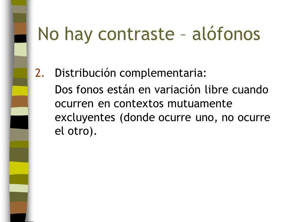 2.Distribución complementaria: Dos fonos están en variación libre cuando ocurren en contextos mutuamente excluyentes (donde ocurre uno, no ocurre el o