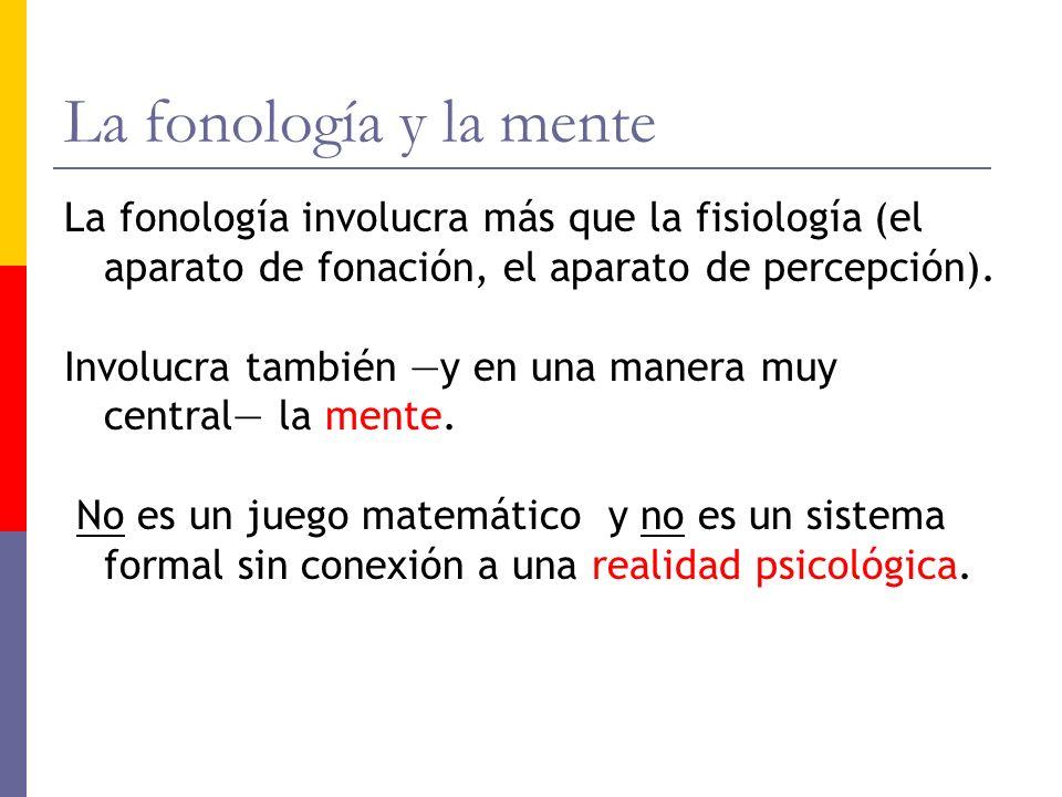 La fonología y la mente La fonología involucra más que la fisiología (el aparato de fonación, el aparato de percepción). Involucra también y en una ma