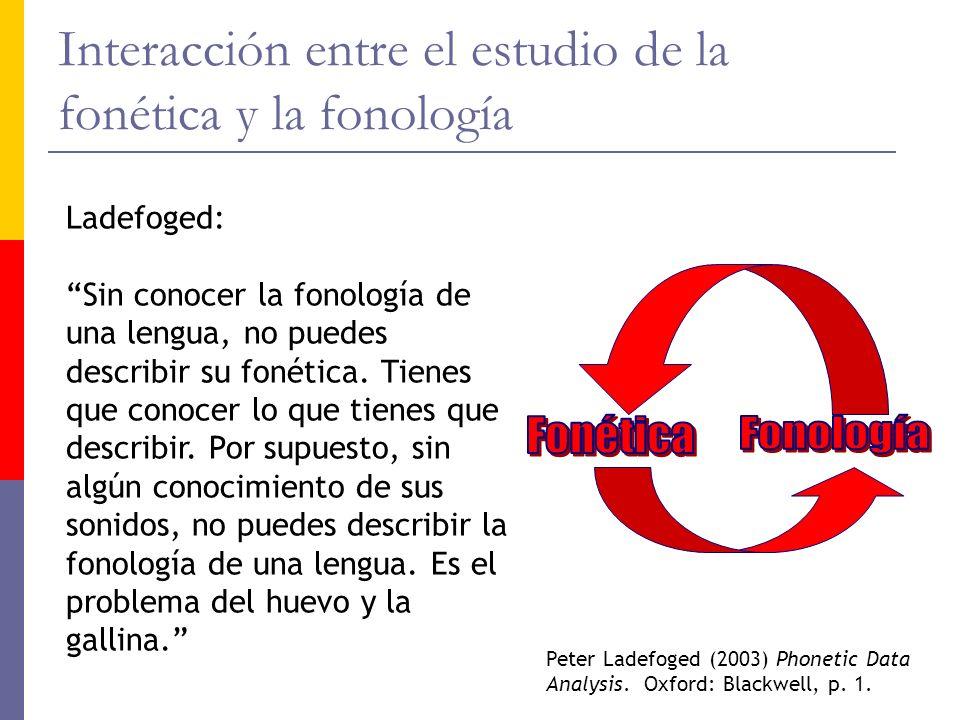 Interacción entre el estudio de la fonética y la fonología Ladefoged: Sin conocer la fonología de una lengua, no puedes describir su fonética. Tienes