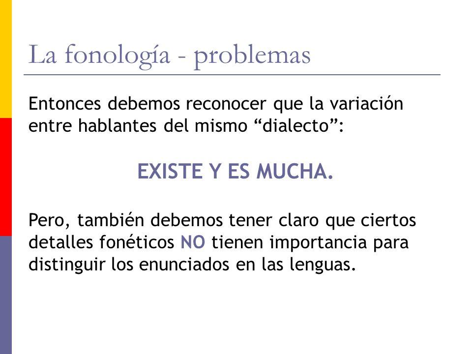 La fonología - problemas Entonces debemos reconocer que la variación entre hablantes del mismo dialecto: EXISTE Y ES MUCHA. Pero, también debemos tene