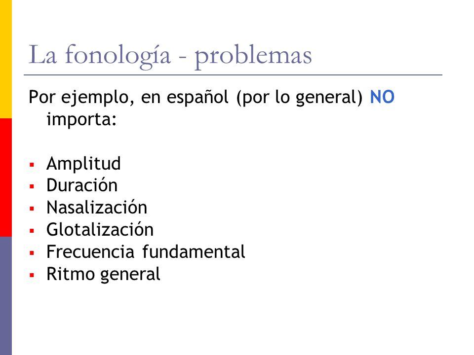 La fonología - problemas Por ejemplo, en español (por lo general) NO importa: Amplitud Duración Nasalización Glotalización Frecuencia fundamental Ritm