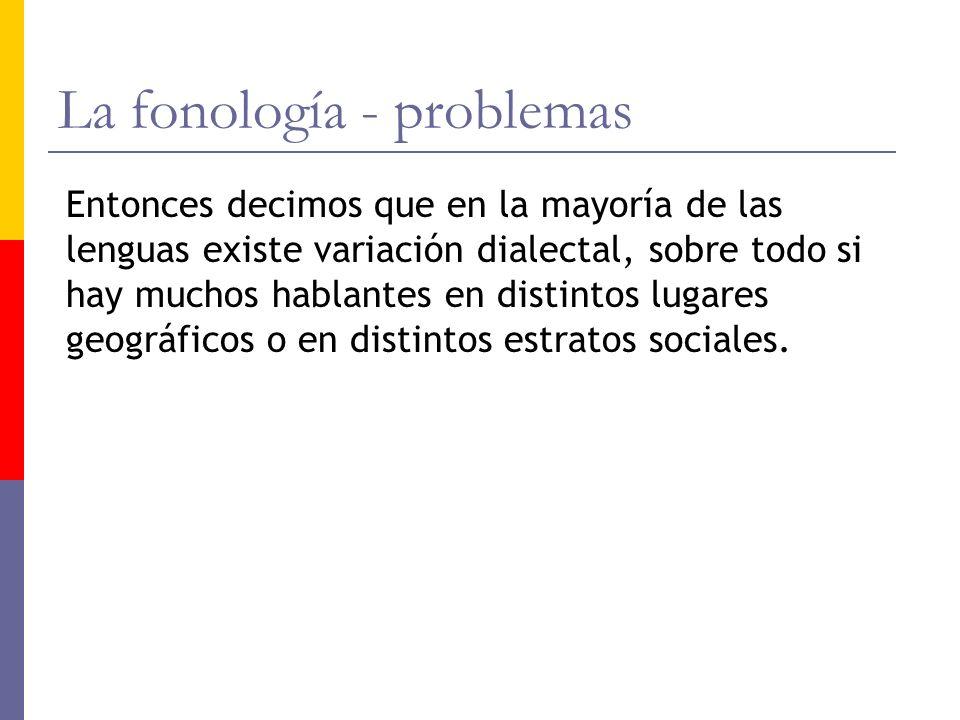 La fonología - problemas Entonces decimos que en la mayoría de las lenguas existe variación dialectal, sobre todo si hay muchos hablantes en distintos