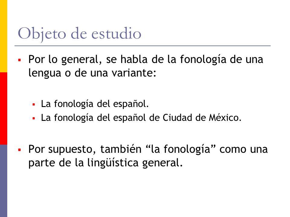 Objeto de estudio Por lo general, se habla de la fonología de una lengua o de una variante: La fonología del español. La fonología del español de Ciud