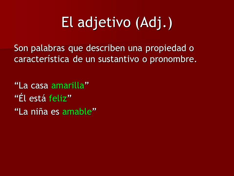 El adjetivo (Adj.) Son palabras que describen una propiedad o característica de un sustantivo o pronombre. La casa amarilla Él está feliz La niña es a