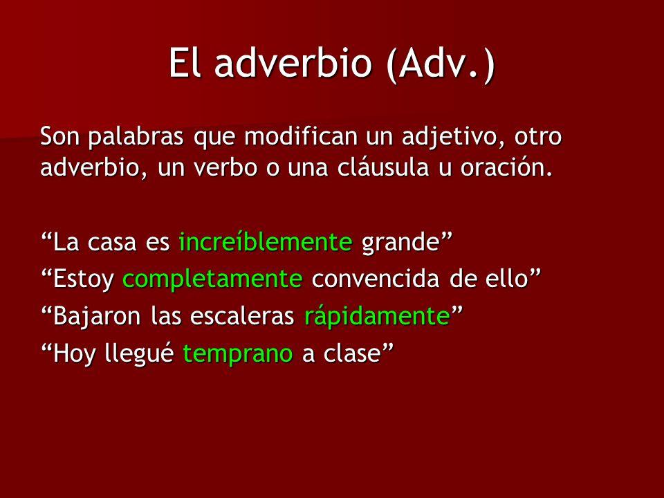 El adverbio (Adv.) Son palabras que modifican un adjetivo, otro adverbio, un verbo o una cláusula u oración. La casa es increíblemente grande Estoy co