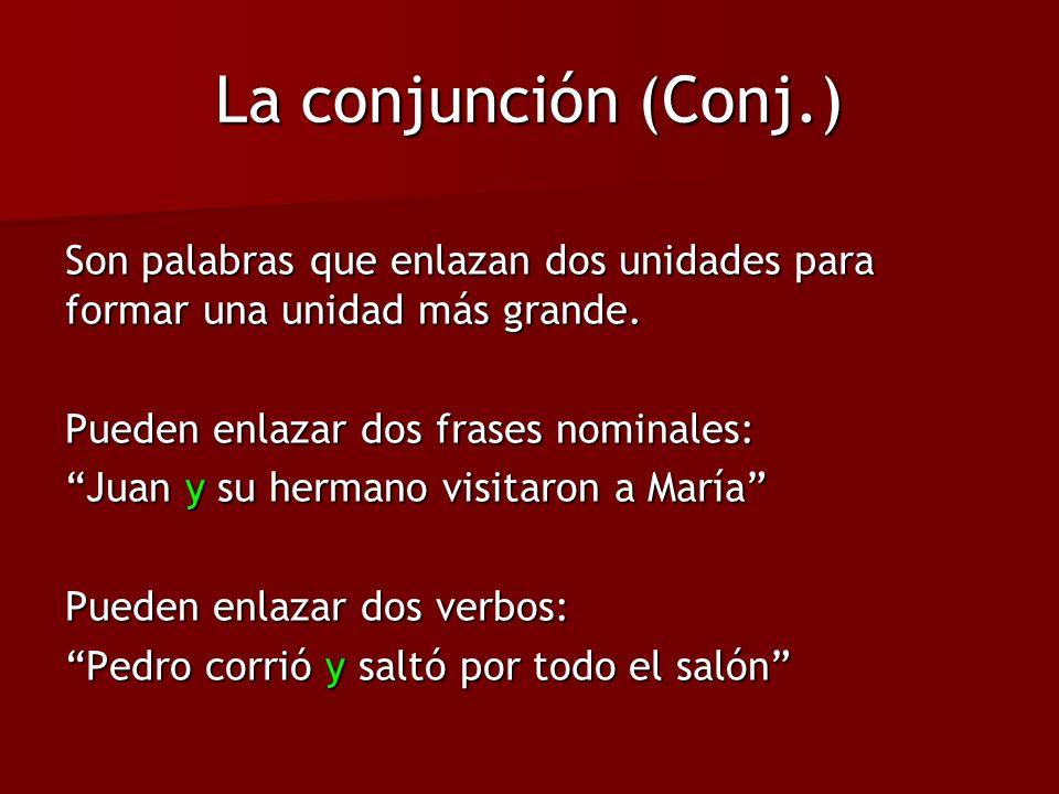 La conjunción (Conj.) Son palabras que enlazan dos unidades para formar una unidad más grande. Pueden enlazar dos frases nominales: Juan y su hermano