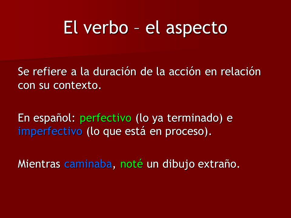 El verbo – el aspecto Se refiere a la duración de la acción en relación con su contexto. En español: perfectivo (lo ya terminado) e imperfectivo (lo q