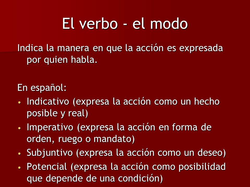 El verbo - el modo Indica la manera en que la acción es expresada por quien habla. En español: Indicativo (expresa la acción como un hecho posible y r