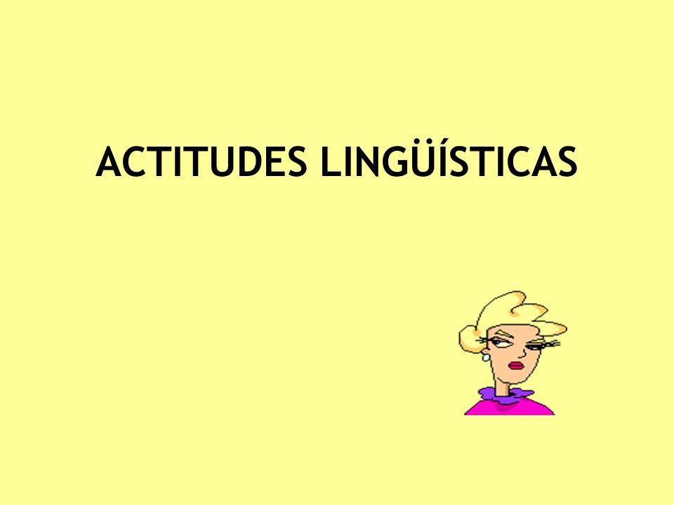 Actitudes lingüísticas Son las actitudes que un hablante o una comunidad tienen hacia una variedad lingüística, bien sea su L1 o su L2 u otra lengua que no utiliza.