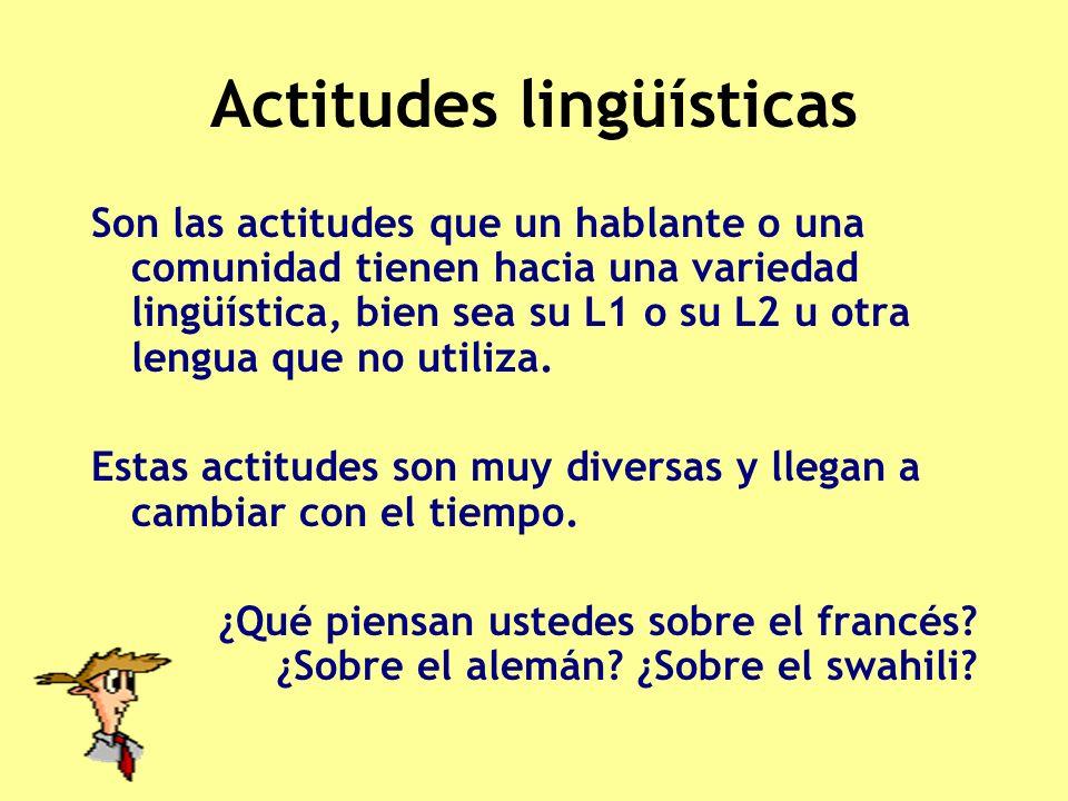 Actitudes lingüísticas Son las actitudes que un hablante o una comunidad tienen hacia una variedad lingüística, bien sea su L1 o su L2 u otra lengua q