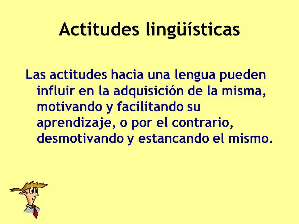 Actitudes lingüísticas Las actitudes hacia una lengua pueden influir en la adquisición de la misma, motivando y facilitando su aprendizaje, o por el c