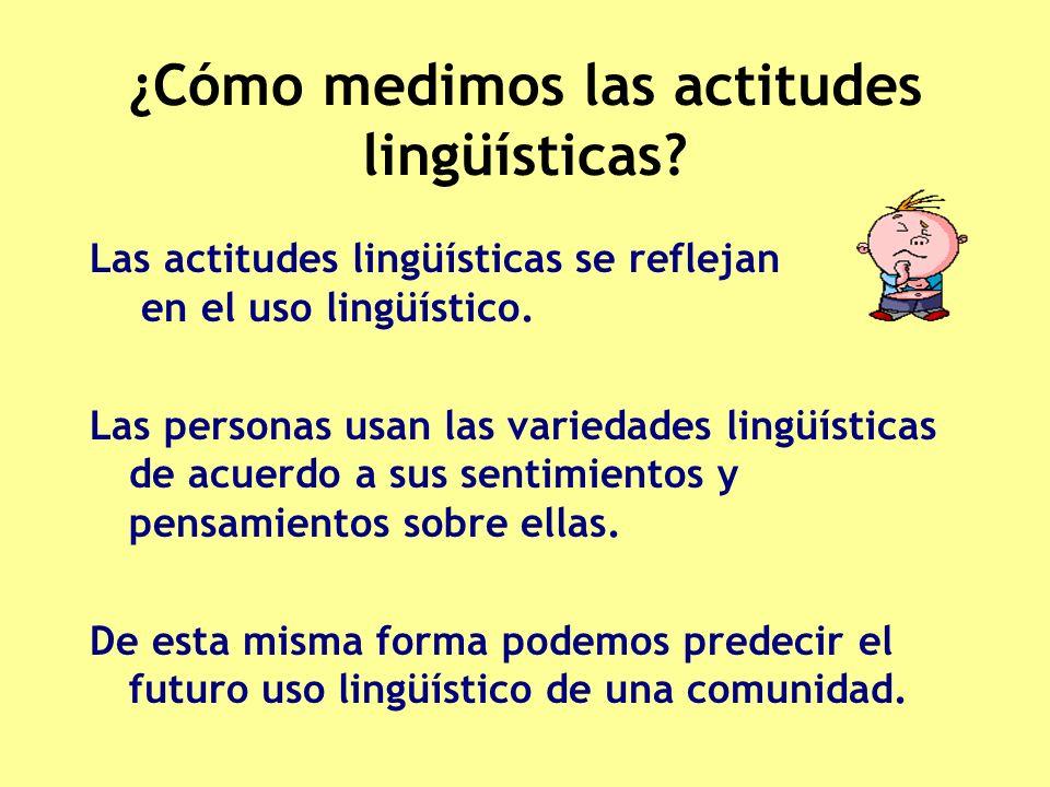 ¿Cómo medimos las actitudes lingüísticas? Las actitudes lingüísticas se reflejan en el uso lingüístico. Las personas usan las variedades lingüísticas