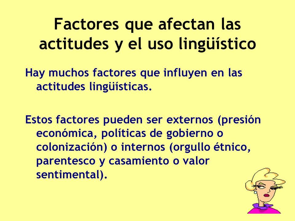 Factores que afectan las actitudes y el uso lingüístico Hay muchos factores que influyen en las actitudes lingüísticas. Estos factores pueden ser exte