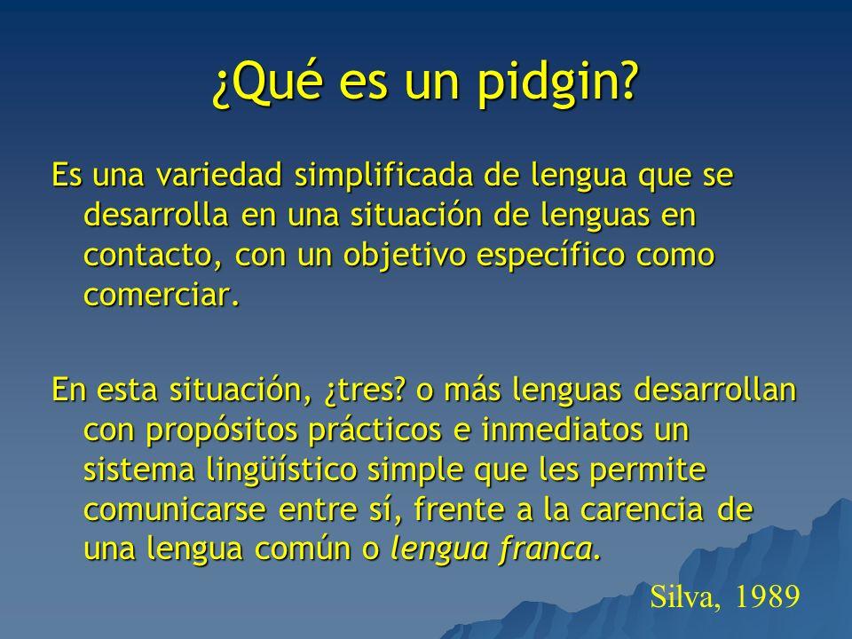 ¿Qué es un pidgin? Es una variedad simplificada de lengua que se desarrolla en una situación de lenguas en contacto, con un objetivo específico como c