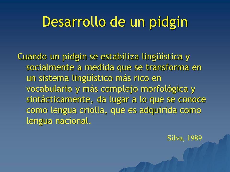 Desarrollo de un pidgin Cuando un pidgin se estabiliza lingüística y socialmente a medida que se transforma en un sistema lingüístico más rico en voca
