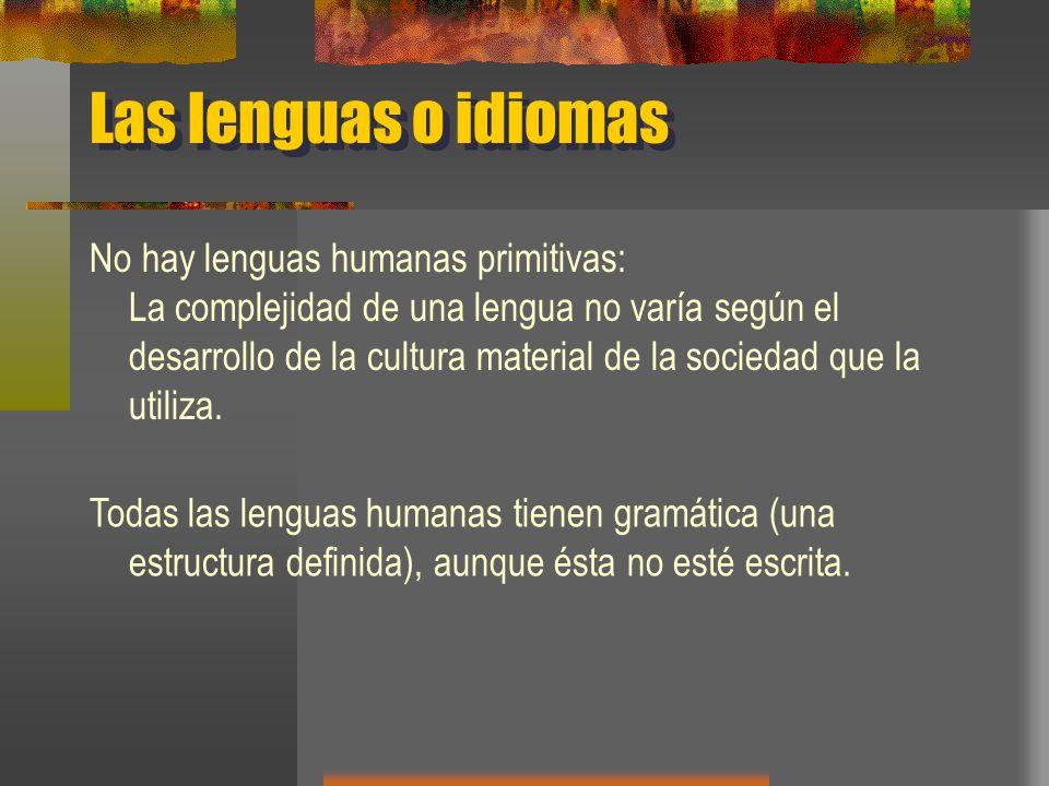 Las lenguas o idiomas No hay lenguas humanas primitivas: La complejidad de una lengua no varía según el desarrollo de la cultura material de la socied