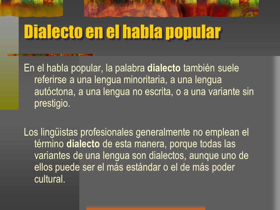 Dialecto en el habla popular En el habla popular, la palabra dialecto también suele referirse a una lengua minoritaria, a una lengua autóctona, a una