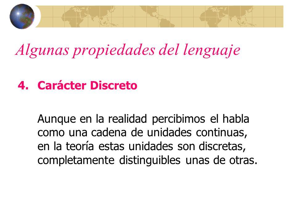 Algunas propiedades del lenguaje 4.Carácter Discreto Aunque en la realidad percibimos el habla como una cadena de unidades continuas, en la teoría est