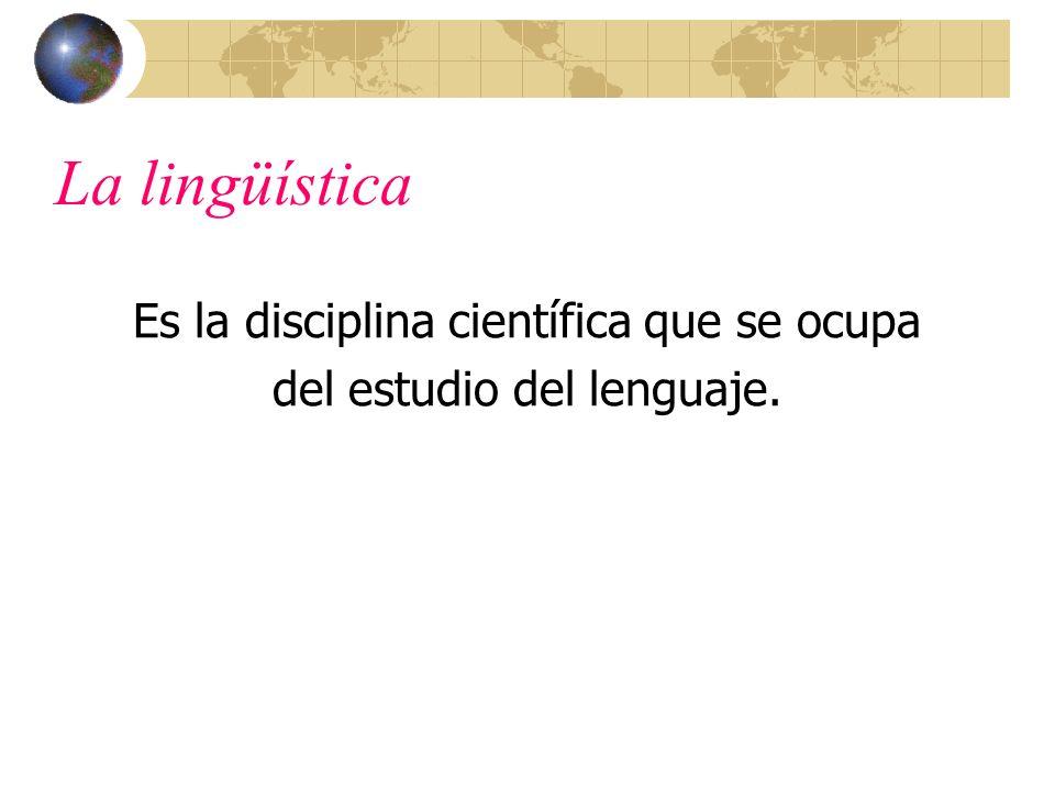 La lingüística Es la disciplina científica que se ocupa del estudio del lenguaje.