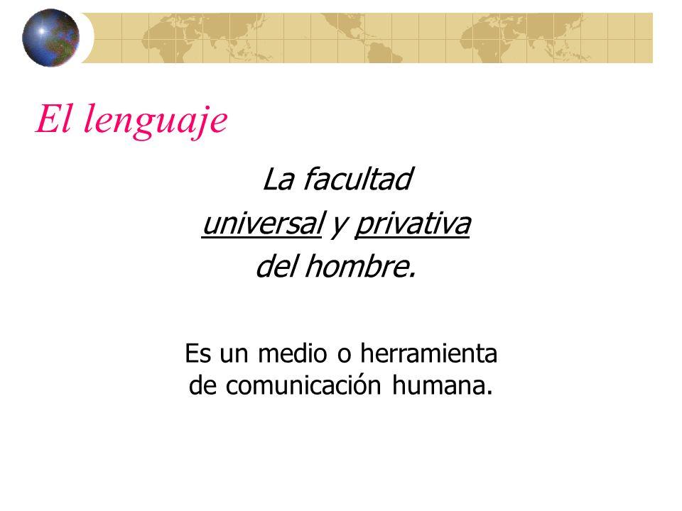 El lenguaje La facultad universal y privativa del hombre. Es un medio o herramienta de comunicación humana.