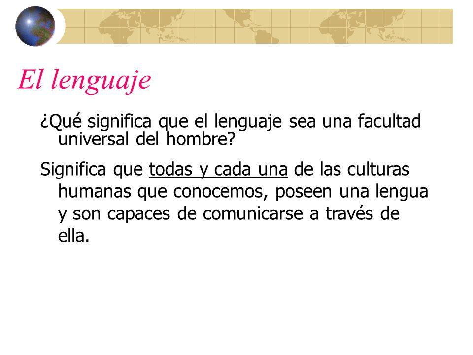 El lenguaje ¿Qué significa que el lenguaje sea una facultad universal del hombre? Significa que todas y cada una de las culturas humanas que conocemos