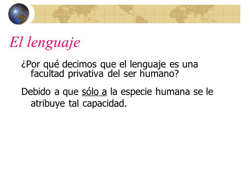 El lenguaje ¿Por qué decimos que el lenguaje es una facultad privativa del ser humano? Debido a que sólo a la especie humana se le atribuye tal capaci