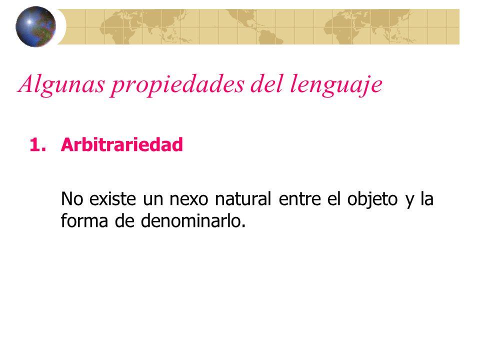Algunas propiedades del lenguaje 1.Arbitrariedad No existe un nexo natural entre el objeto y la forma de denominarlo.